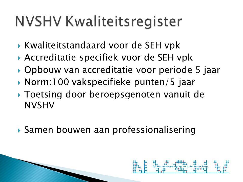  Kwaliteitstandaard voor de SEH vpk  Accreditatie specifiek voor de SEH vpk  Opbouw van accreditatie voor periode 5 jaar  Norm:100 vakspecifieke punten/5 jaar  Toetsing door beroepsgenoten vanuit de NVSHV  Samen bouwen aan professionalisering