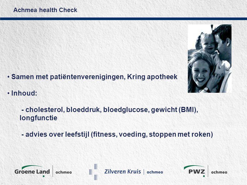 Achmea health Check Samen met patiëntenverenigingen, Kring apotheek Inhoud: - cholesterol, bloeddruk, bloedglucose, gewicht (BMI), longfunctie - advies over leefstijl (fitness, voeding, stoppen met roken)