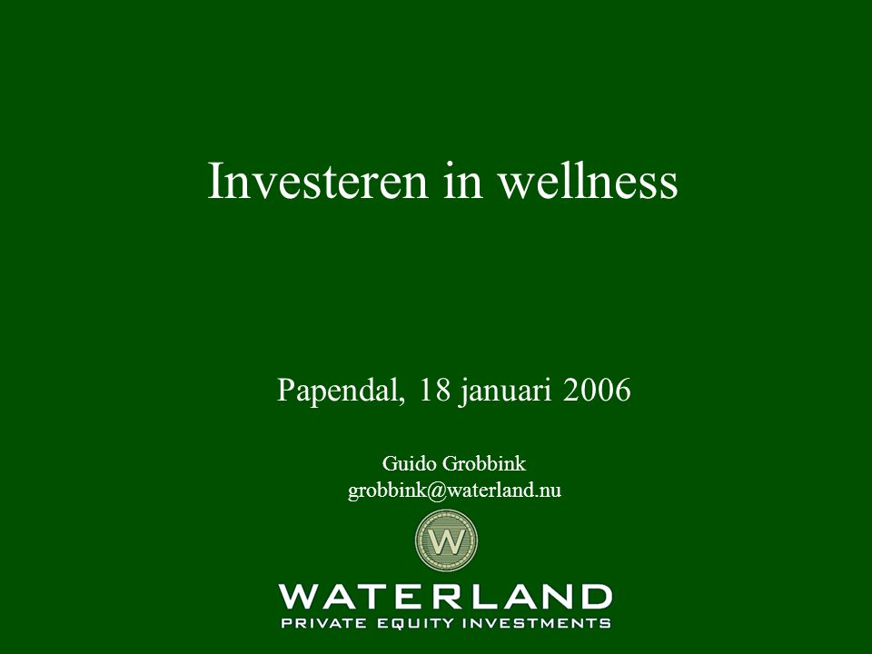 Investeren in wellness Papendal, 18 januari 2006 Guido Grobbink grobbink@waterland.nu
