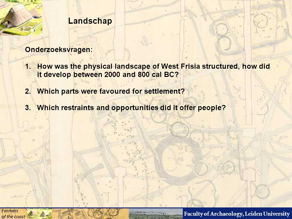 Faculty of Archaeology, Leiden University Onderzoeksvragen: 1.How was the physical landscape of West Frisia structured, how did it develop between 200
