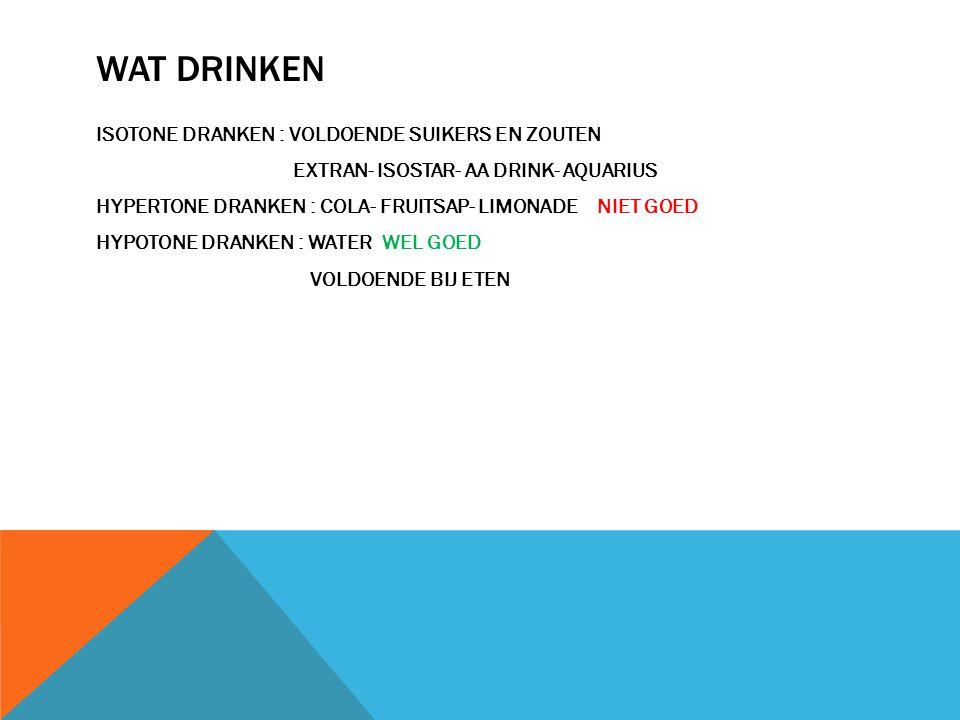 WAT DRINKEN ISOTONE DRANKEN : VOLDOENDE SUIKERS EN ZOUTEN EXTRAN- ISOSTAR- AA DRINK- AQUARIUS HYPERTONE DRANKEN : COLA- FRUITSAP- LIMONADE NIET GOED H