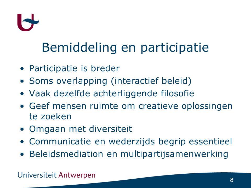 8 Bemiddeling en participatie Participatie is breder Soms overlapping (interactief beleid) Vaak dezelfde achterliggende filosofie Geef mensen ruimte om creatieve oplossingen te zoeken Omgaan met diversiteit Communicatie en wederzijds begrip essentieel Beleidsmediation en multipartijsamenwerking
