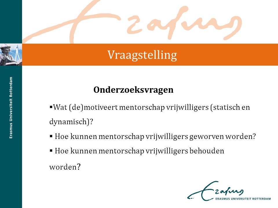Vraagstelling  Wat (de)motiveert mentorschap vrijwilligers (statisch en dynamisch)?  Hoe kunnen mentorschap vrijwilligers geworven worden?  Hoe kun