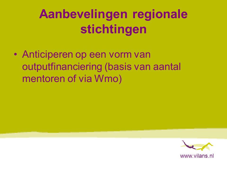 www.vilans.nl Aanbevelingen regionale stichtingen Anticiperen op een vorm van outputfinanciering (basis van aantal mentoren of via Wmo)