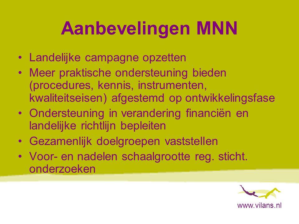 www.vilans.nl Aanbevelingen MNN Landelijke campagne opzetten Meer praktische ondersteuning bieden (procedures, kennis, instrumenten, kwaliteitseisen) afgestemd op ontwikkelingsfase Ondersteuning in verandering financiën en landelijke richtlijn bepleiten Gezamenlijk doelgroepen vaststellen Voor- en nadelen schaalgrootte reg.