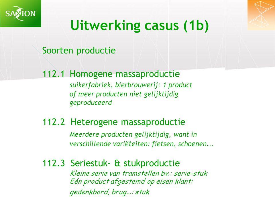 Uitwerking casus (1b) Soorten productie 112.1Homogene massaproductie suikerfabriek, bierbrouwerij: 1 product of meer producten niet gelijktijdig gepro