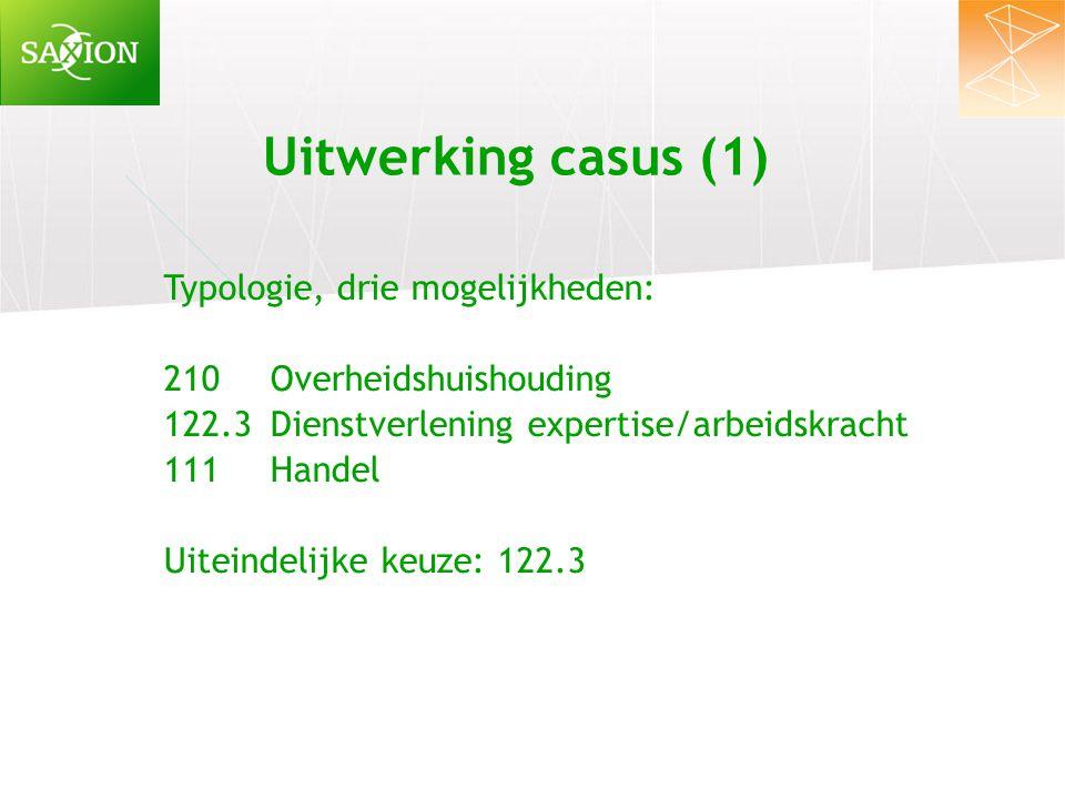 Uitwerking casus (1) Typologie, drie mogelijkheden: 210Overheidshuishouding 122.3Dienstverlening expertise/arbeidskracht 111Handel Uiteindelijke keuze