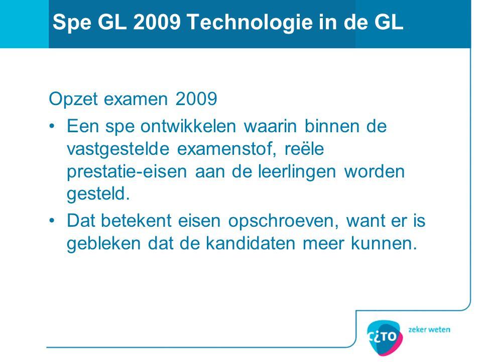 Spe GL 2009 Technologie in de GL Opzet examen 2009 Een spe ontwikkelen waarin binnen de vastgestelde examenstof, reële prestatie-eisen aan de leerlingen worden gesteld.