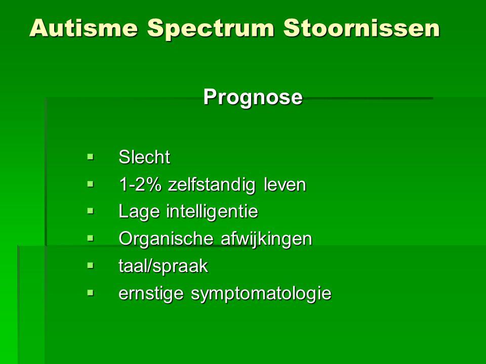 Autisme Spectrum Stoornissen Prognose  Slecht  1-2% zelfstandig leven  Lage intelligentie  Organische afwijkingen  taal/spraak  ernstige symptomatologie
