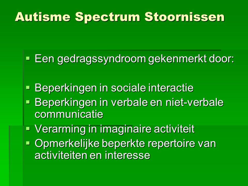 Autisme Spectrum Stoornissen  Een gedragssyndroom gekenmerkt door:  Beperkingen in sociale interactie  Beperkingen in verbale en niet-verbale communicatie  Verarming in imaginaire activiteit  Opmerkelijke beperkte repertoire van activiteiten en interesse