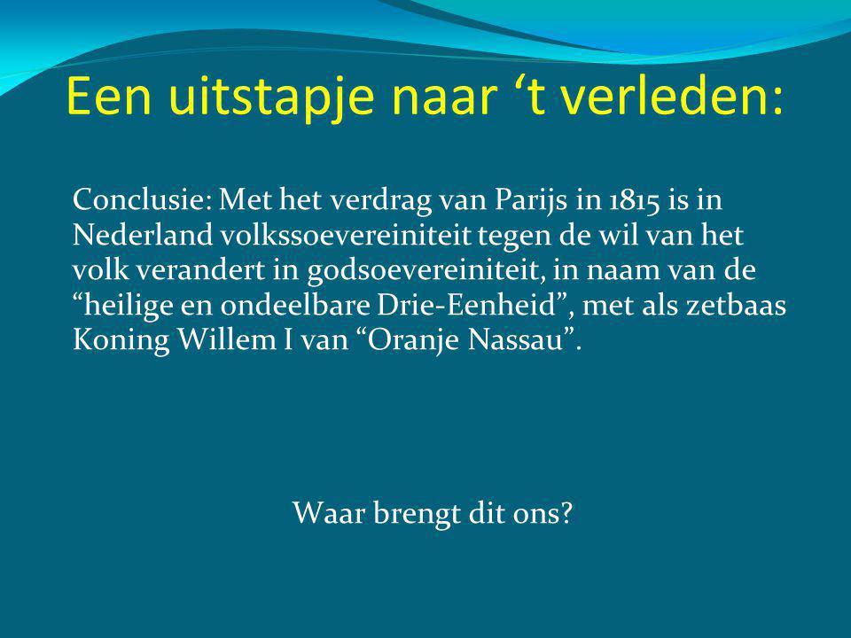 Een uitstapje naar 't verleden: Conclusie: Met het verdrag van Parijs in 1815 is in Nederland volkssoevereiniteit tegen de wil van het volk verandert in godsoevereiniteit, in naam van de heilige en ondeelbare Drie-Eenheid , met als zetbaas Koning Willem I van Oranje Nassau .