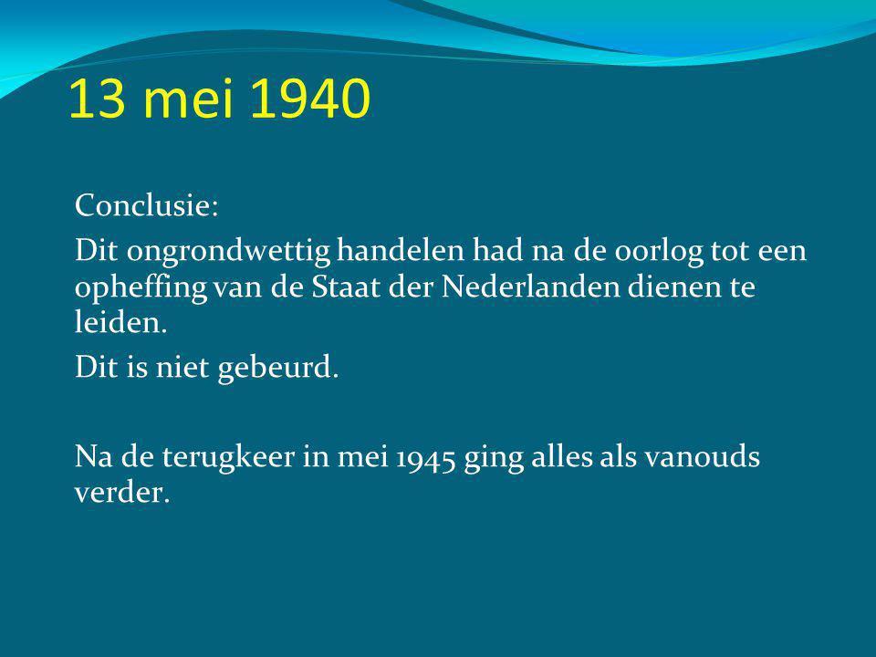 13 mei 1940 Conclusie: Dit ongrondwettig handelen had na de oorlog tot een opheffing van de Staat der Nederlanden dienen te leiden.