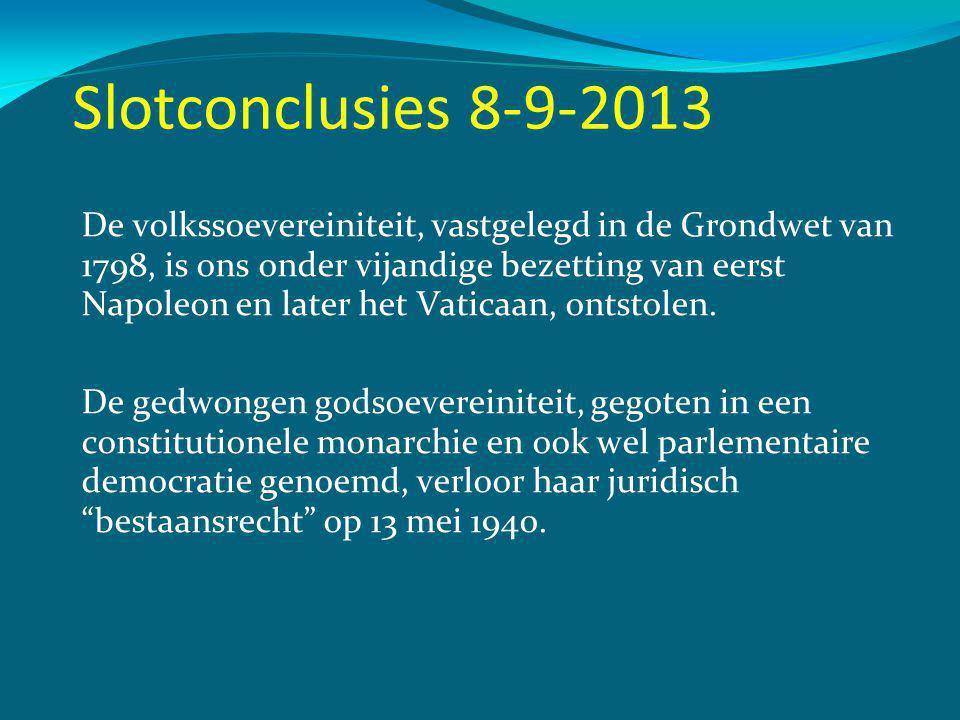 Slotconclusies 8-9-2013 De volkssoevereiniteit, vastgelegd in de Grondwet van 1798, is ons onder vijandige bezetting van eerst Napoleon en later het Vaticaan, ontstolen.