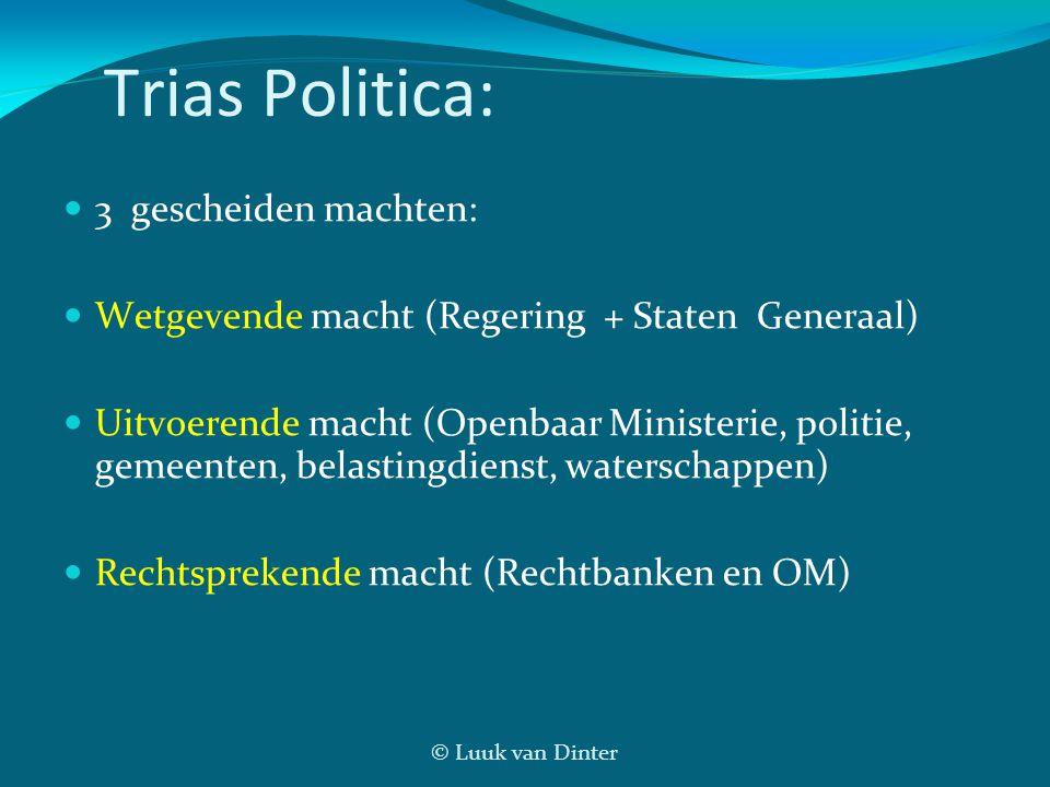 © Luuk van Dinter Trias Politica: 3 gescheiden machten: Wetgevende macht (Regering + Staten Generaal) Uitvoerende macht (Openbaar Ministerie, politie,