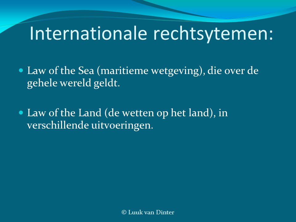 © Luuk van Dinter Internationale rechtsytemen: Law of the Sea (maritieme wetgeving), die over de gehele wereld geldt. Law of the Land (de wetten op he
