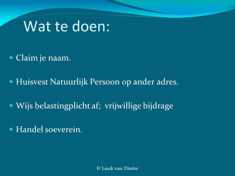 © Luuk van Dinter Wat te doen: Claim je naam. Huisvest Natuurlijk Persoon op ander adres. Wijs belastingplicht af; vrijwillige bijdrage Handel soevere