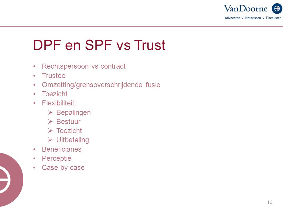 DPF en SPF vs Trust Rechtspersoon vs contract Trustee Omzetting/grensoverschrijdende fusie Toezicht Flexibiliteit:  Bepalingen  Bestuur  Toezicht  Uitbetaling Beneficiaries Perceptie Case by case 10