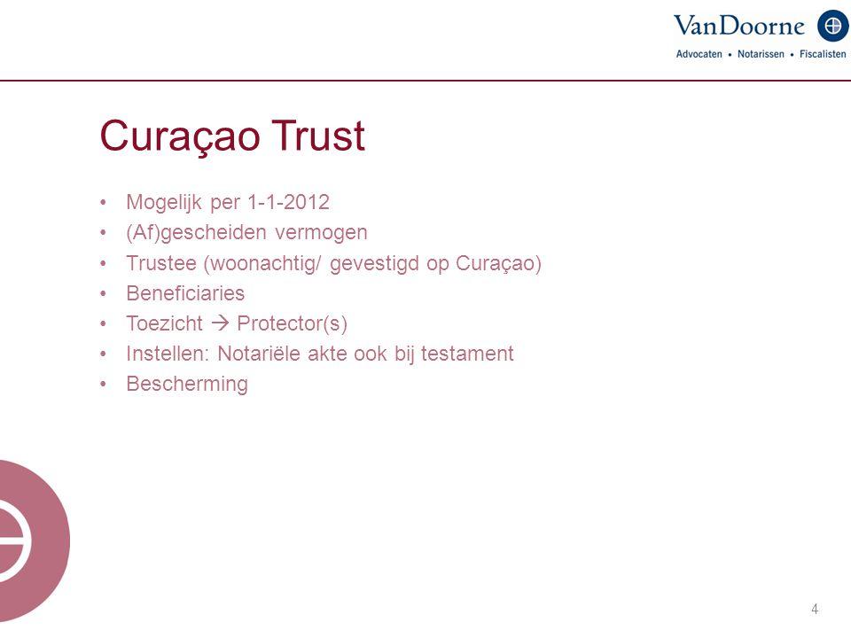 Curaçao Trust 4 Mogelijk per 1-1-2012 (Af)gescheiden vermogen Trustee (woonachtig/ gevestigd op Curaçao) Beneficiaries Toezicht  Protector(s) Instell