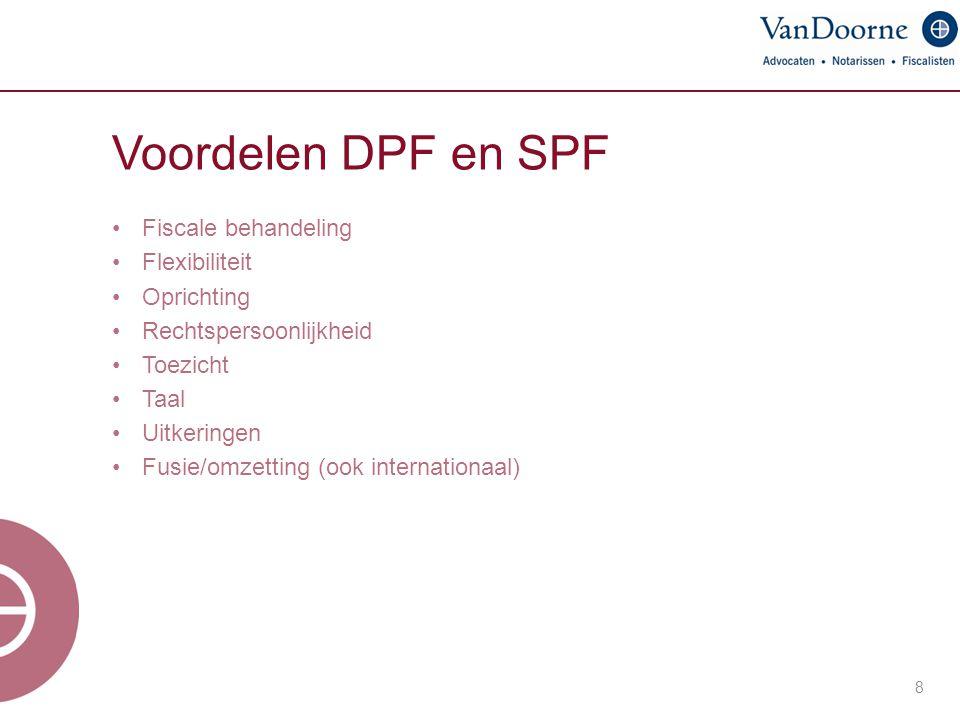 Voordelen DPF en SPF Fiscale behandeling Flexibiliteit Oprichting Rechtspersoonlijkheid Toezicht Taal Uitkeringen Fusie/omzetting (ook internationaal)