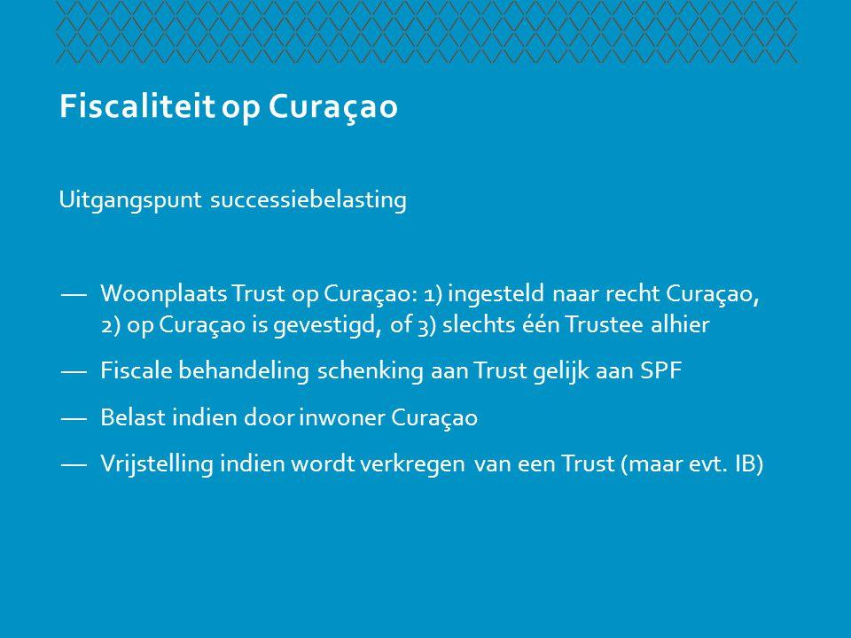 Fiscaliteit op Curaçao Uitgangspunt successiebelasting —Woonplaats Trust op Curaçao: 1) ingesteld naar recht Curaçao, 2) op Curaçao is gevestigd, of 3
