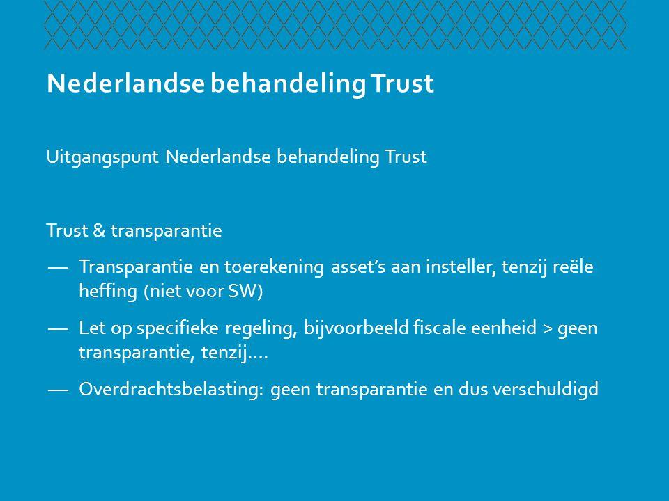 Nederlandse behandeling Trust Uitgangspunt Nederlandse behandeling Trust Trust & transparantie —Transparantie en toerekening asset's aan insteller, te