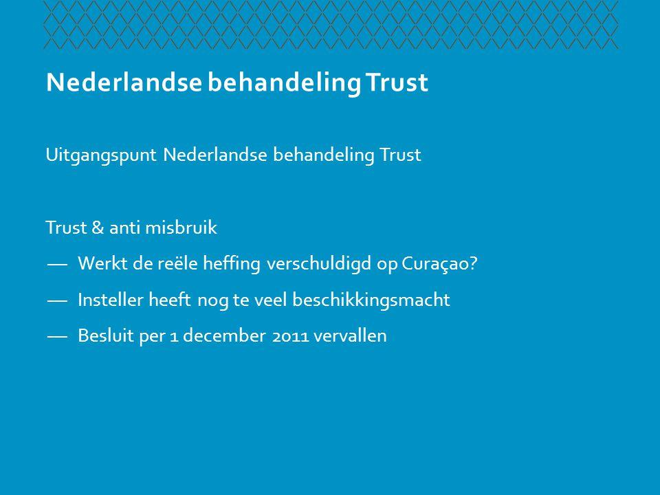 Nederlandse behandeling Trust Uitgangspunt Nederlandse behandeling Trust Trust & anti misbruik —Werkt de reële heffing verschuldigd op Curaçao? —Inste