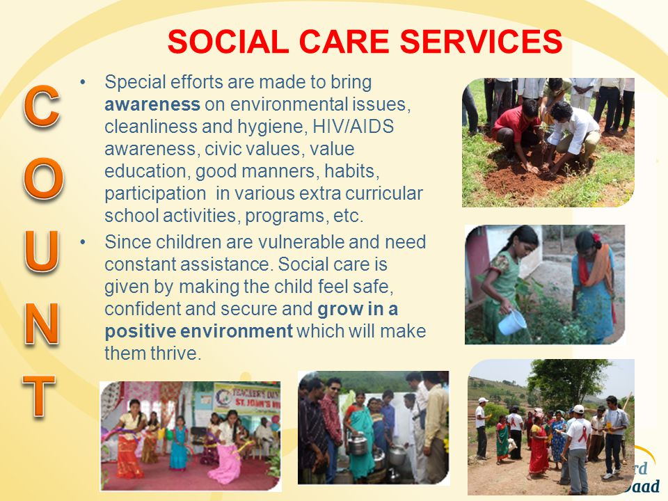 SOCIAL CARE SERVICES Special efforts are made to bring awareness on environmental issues, cleanliness and hygiene, HIV/AIDS awareness, civic values, v
