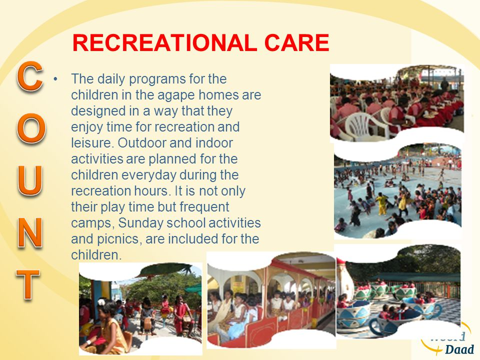 RECREATIONAL CARE The daily programs for the children in the agape homes are designed in a way that they enjoy time for recreation and leisure. Outdoo