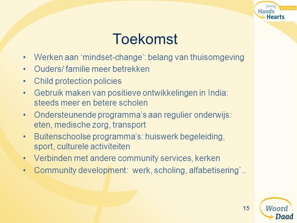 15 Toekomst Werken aan 'mindset-change': belang van thuisomgeving Ouders/ familie meer betrekken Child protection policies Gebruik maken van positieve