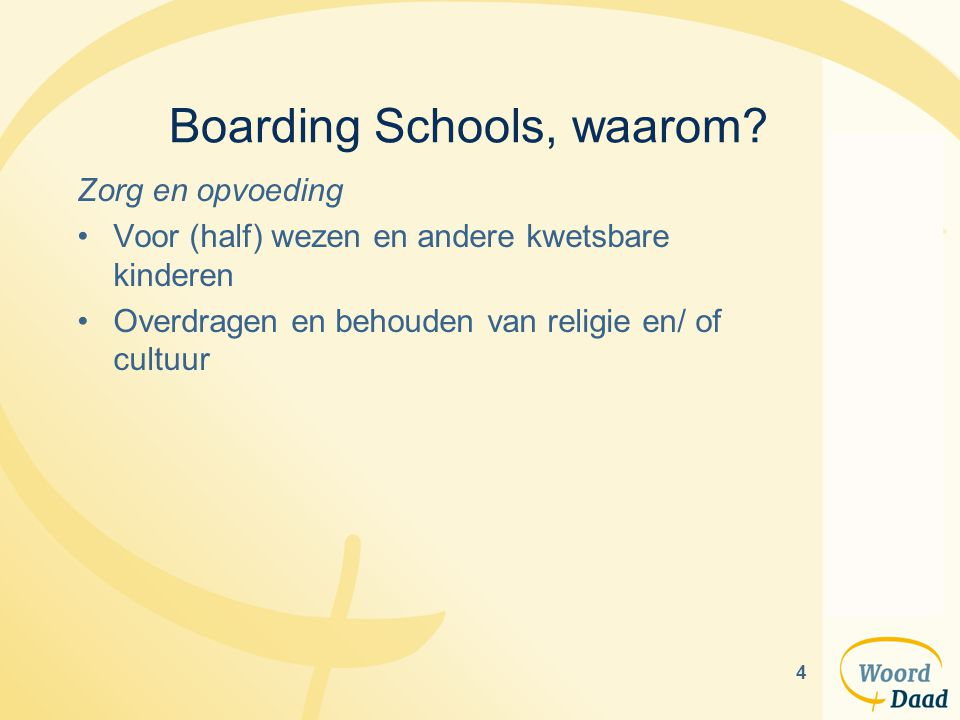 4 Boarding Schools, waarom? Zorg en opvoeding Voor (half) wezen en andere kwetsbare kinderen Overdragen en behouden van religie en/ of cultuur