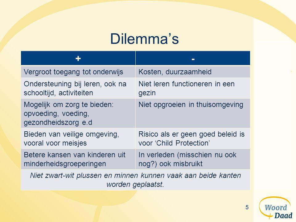 5 Dilemma's +- Vergroot toegang tot onderwijsKosten, duurzaamheid Ondersteuning bij leren, ook na schooltijd, activiteiten Niet leren functioneren in een gezin Mogelijk om zorg te bieden: opvoeding, voeding, gezondheidszorg e.d Niet opgroeien in thuisomgeving Bieden van veilige omgeving, vooral voor meisjes Risico als er geen goed beleid is voor 'Child Protection' Betere kansen van kinderen uit minderheidsgroeperingen In verleden (misschien nu ook nog?) ook misbruikt Niet zwart-wit plussen en minnen kunnen vaak aan beide kanten worden geplaatst.