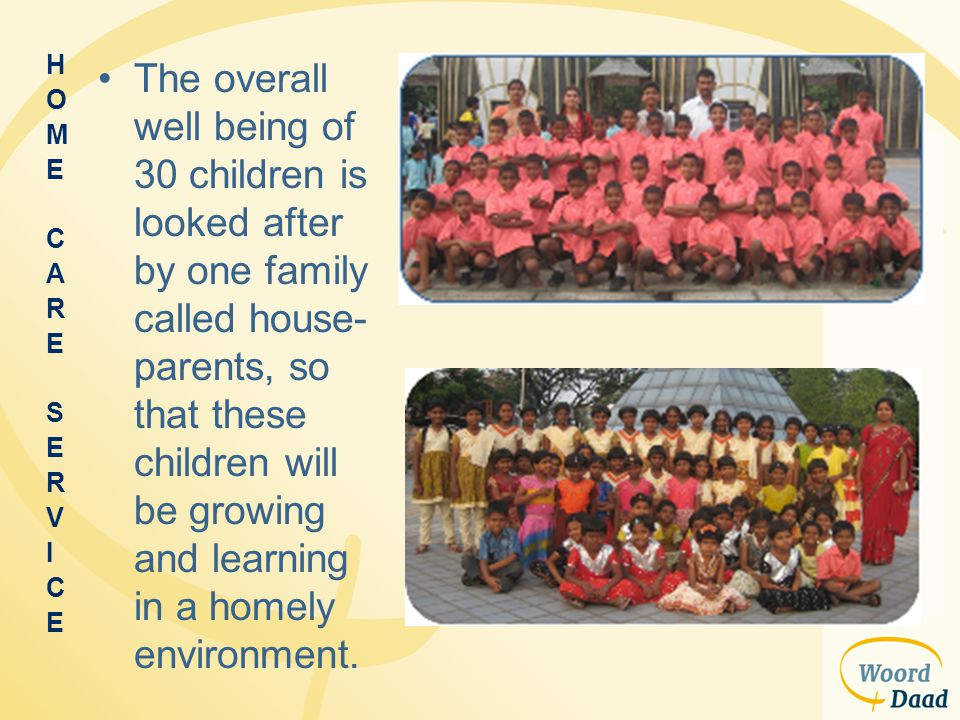 The overall well being of 30 children is looked after by one family called house- parents, so that these children will be growing and learning in a ho