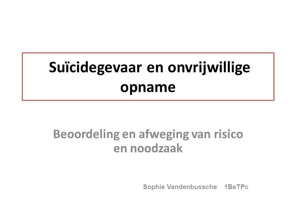 Suïcidegevaar en onvrijwillige opname Beoordeling en afweging van risico en noodzaak Sophie Vandenbussche 1BaTPc