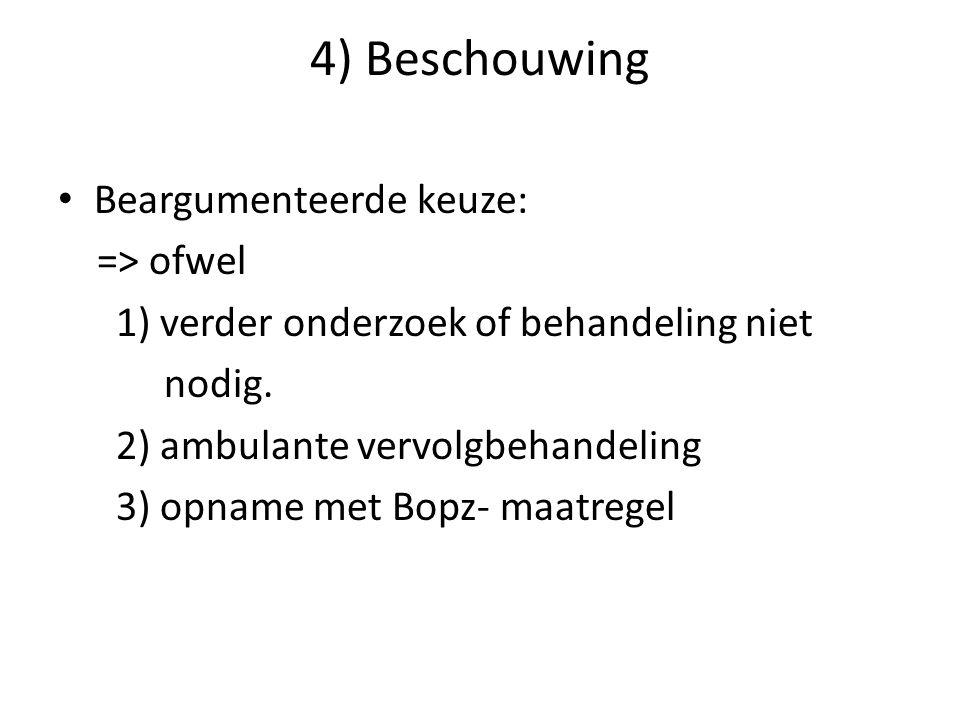 4) Beschouwing Beargumenteerde keuze: => ofwel 1) verder onderzoek of behandeling niet nodig. 2) ambulante vervolgbehandeling 3) opname met Bopz- maat
