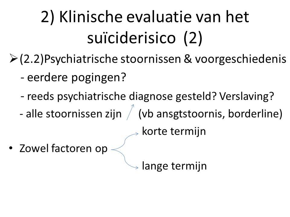 2) Klinische evaluatie van het suïciderisico (2)  (2.2)Psychiatrische stoornissen & voorgeschiedenis - eerdere pogingen? - reeds psychiatrische diagn