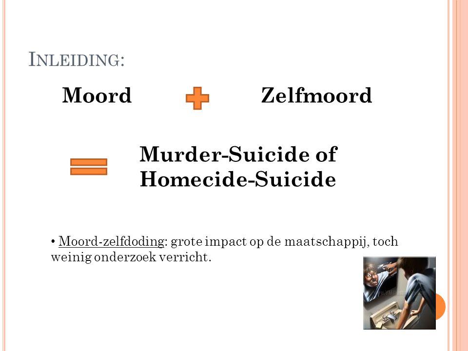 I NLEIDING : MoordZelfmoord Murder-Suicide of Homecide-Suicide Moord-zelfdoding: grote impact op de maatschappij, toch weinig onderzoek verricht.