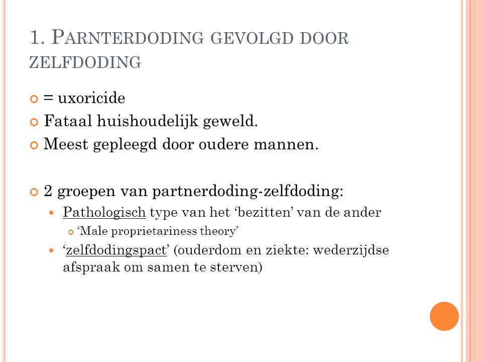 1. P ARNTERDODING GEVOLGD DOOR ZELFDODING = uxoricide Fataal huishoudelijk geweld.