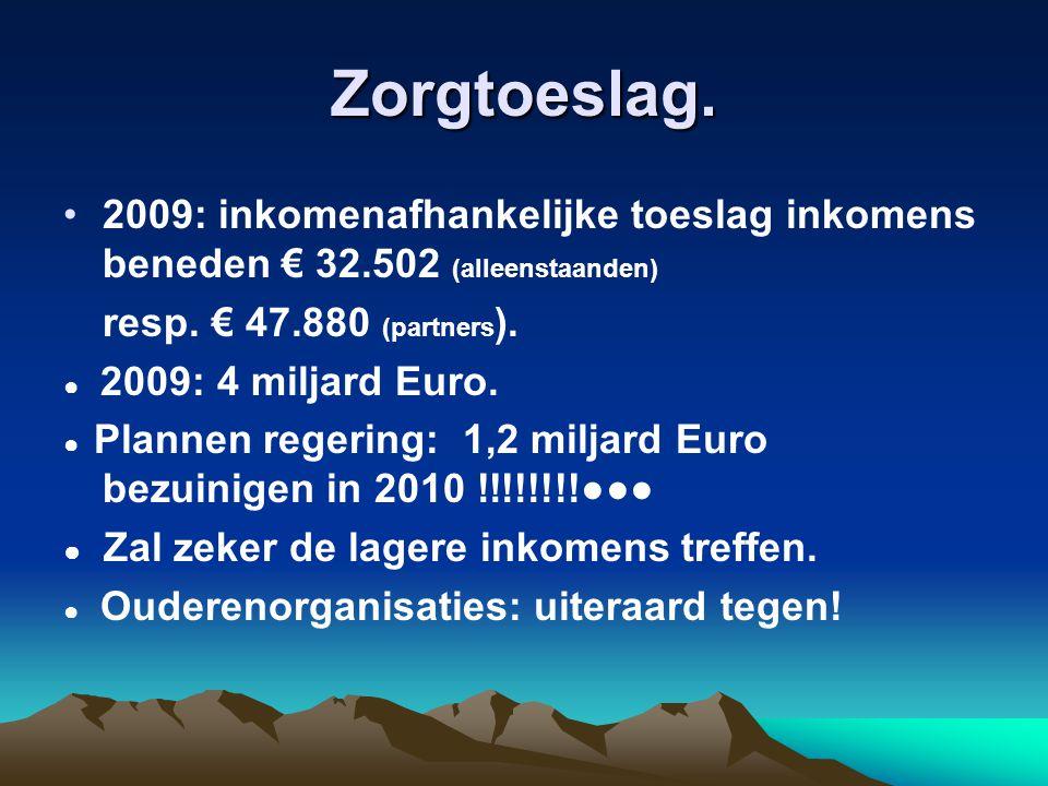 Zorgtoeslag. 2009: inkomenafhankelijke toeslag inkomens beneden € 32.502 (alleenstaanden) resp. € 47.880 (partners ). ● 2009: 4 miljard Euro. ● Planne