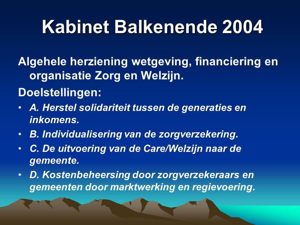 Kabinet Balkenende 2004 Kabinet Balkenende 2004 Algehele herziening wetgeving, financiering en organisatie Zorg en Welzijn. Doelstellingen: A. Herstel