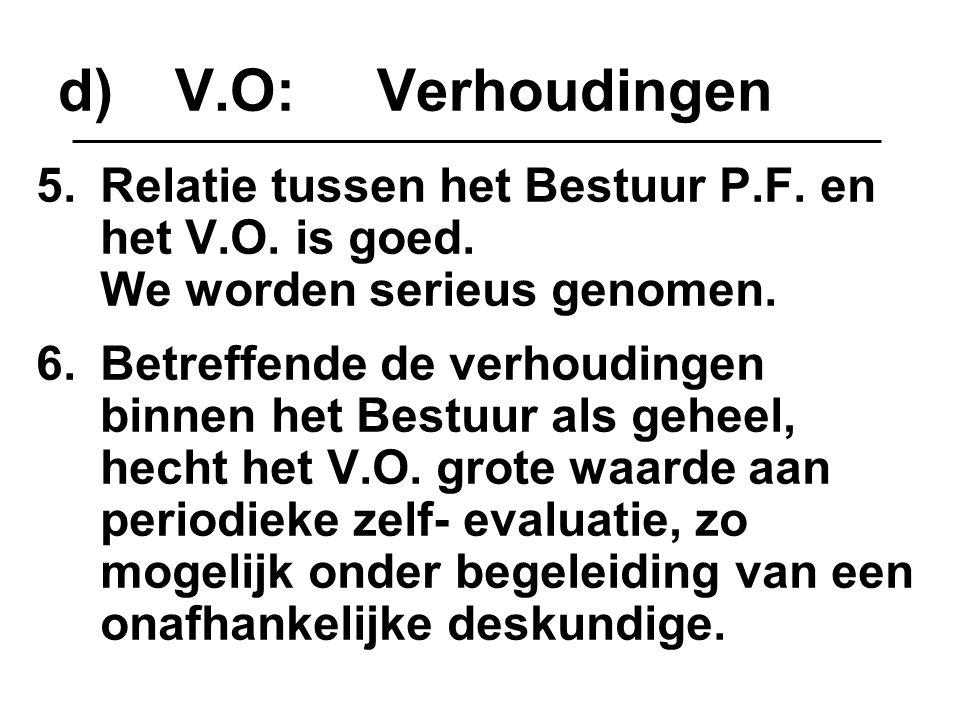 d)V.O: Verhoudingen 5.Relatie tussen het Bestuur P.F. en het V.O. is goed. We worden serieus genomen. 6.Betreffende de verhoudingen binnen het Bestuur