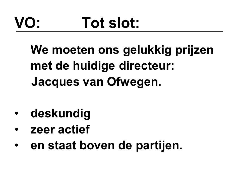 VO: Tot slot: We moeten ons gelukkig prijzen met de huidige directeur: Jacques van Ofwegen. deskundig zeer actief en staat boven de partijen.