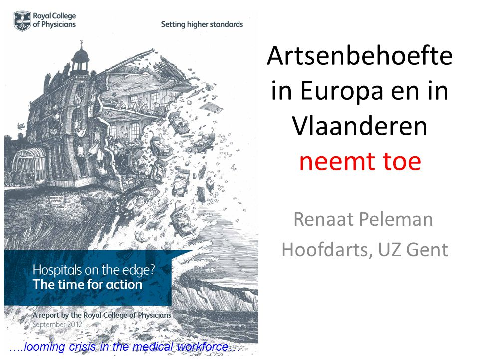 Artsenbehoefte in Europa en in Vlaanderen neemt toe Renaat Peleman Hoofdarts, UZ Gent ….looming crisis in the medical workforce…