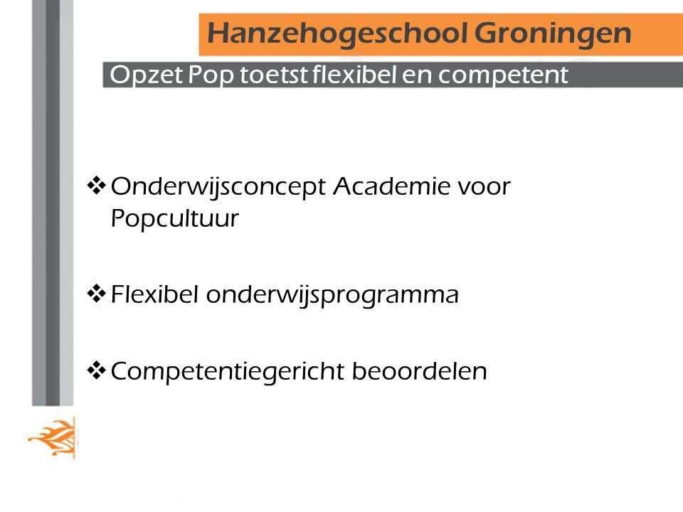 Opzet Pop toetst flexibel en competent  Onderwijsconcept Academie voor Popcultuur  Flexibel onderwijsprogramma  Competentiegericht beoordelen Hanzehogeschool Groningen