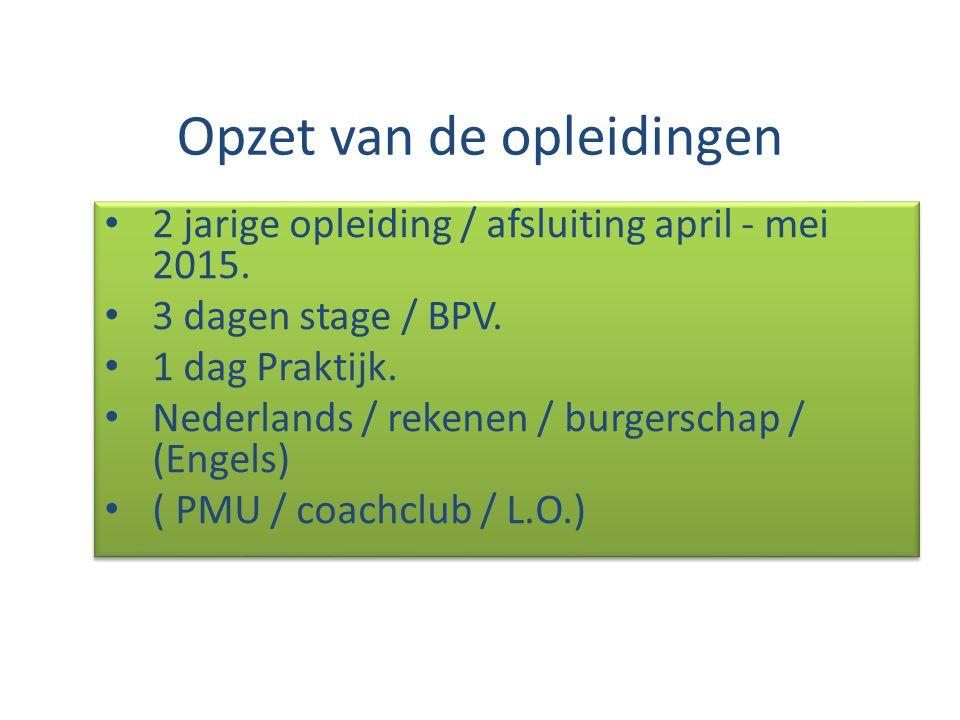 Opzet van de opleidingen 2 jarige opleiding / afsluiting april - mei 2015. 3 dagen stage / BPV. 1 dag Praktijk. Nederlands / rekenen / burgerschap / (