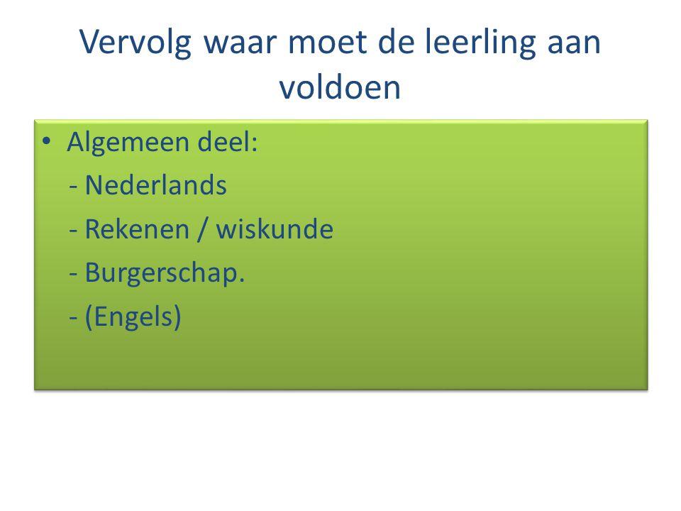 Vervolg waar moet de leerling aan voldoen Algemeen deel: - Nederlands - Rekenen / wiskunde - Burgerschap. - (Engels) Algemeen deel: - Nederlands - Rek