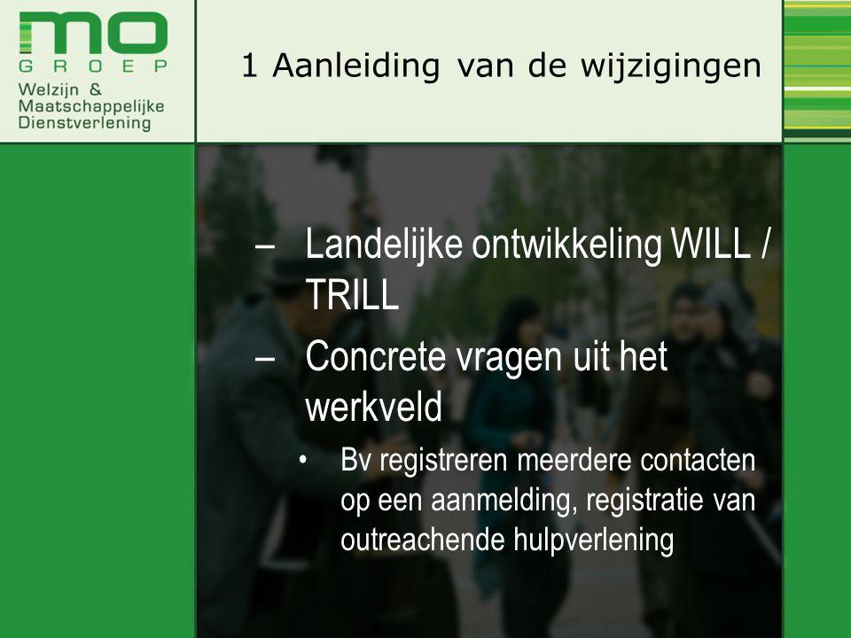 –Landelijke ontwikkeling WILL / TRILL –Concrete vragen uit het werkveld Bv registreren meerdere contacten op een aanmelding, registratie van outreachende hulpverlening 1 Aanleiding van de wijzigingen