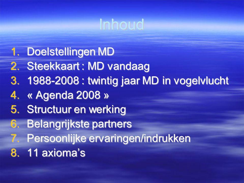 Inhoud 1.Doelstellingen MD 2.Steekkaart : MD vandaag 3.1988-2008 : twintig jaar MD in vogelvlucht 4.« Agenda 2008 » 5.Structuur en werking 6.Belangrijkste partners 7.Persoonlijke ervaringen/indrukken 8.11 axioma's