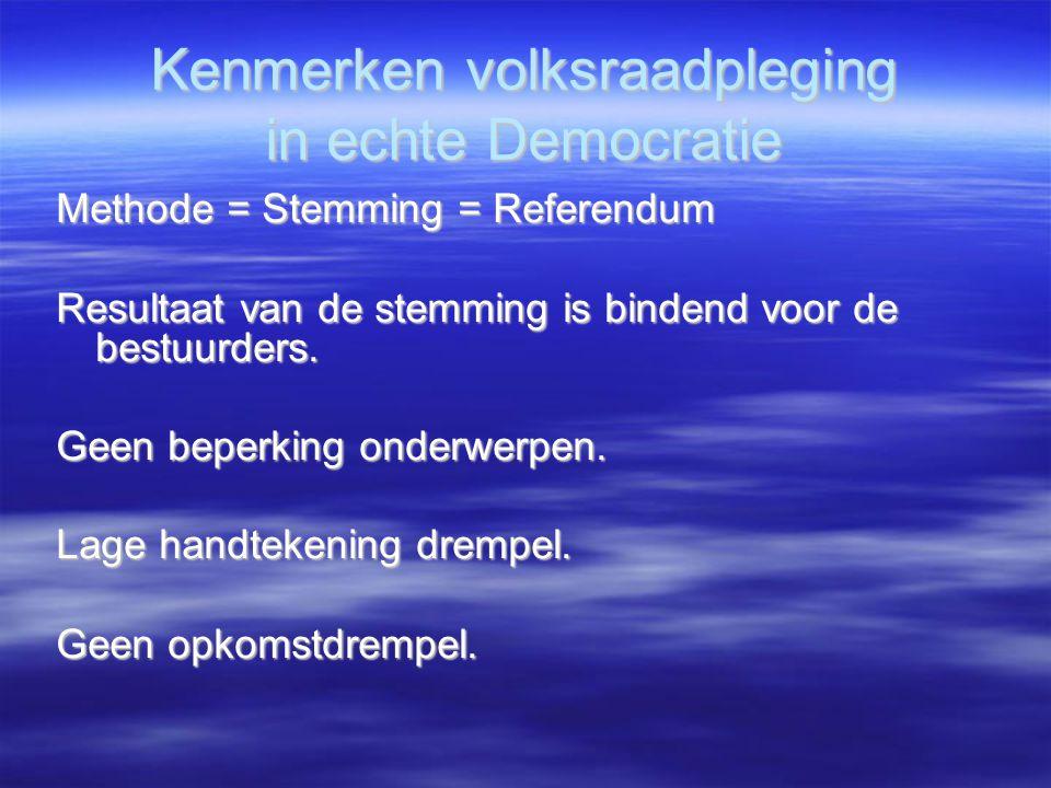 Kenmerken volksraadpleging in echte Democratie Methode = Stemming = Referendum Resultaat van de stemming is bindend voor de bestuurders. Geen beperkin