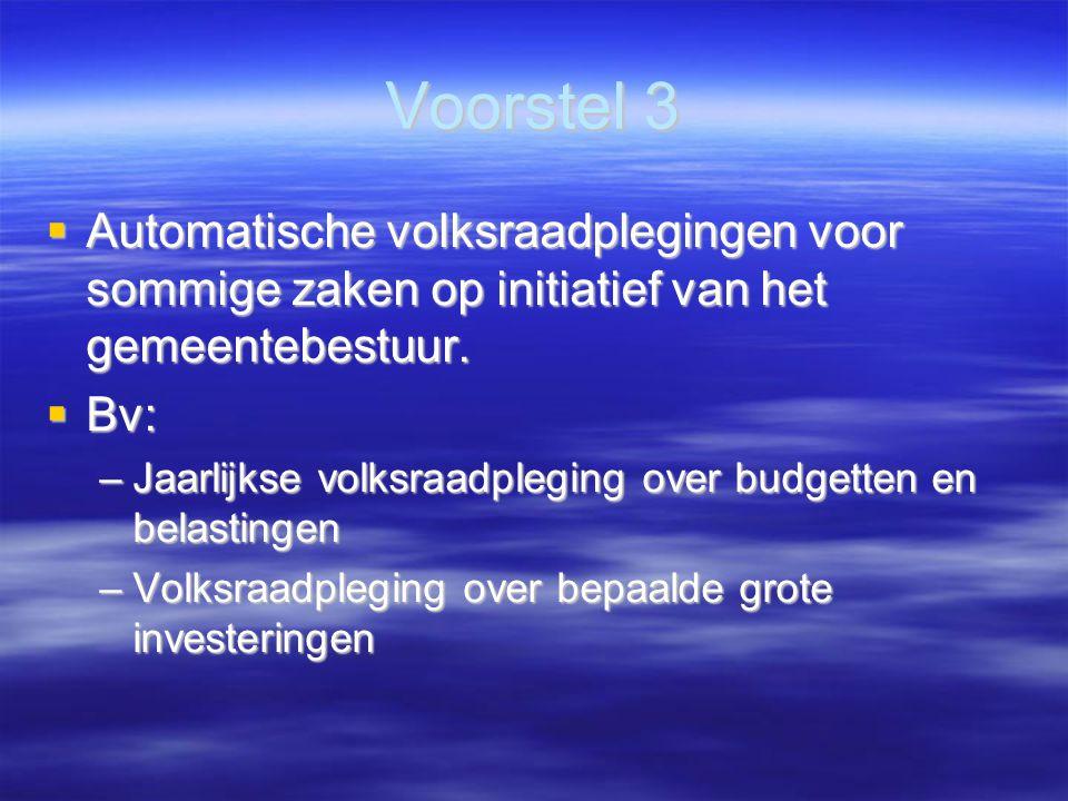 Voorstel 3  Automatische volksraadplegingen voor sommige zaken op initiatief van het gemeentebestuur.  Bv: –Jaarlijkse volksraadpleging over budgett