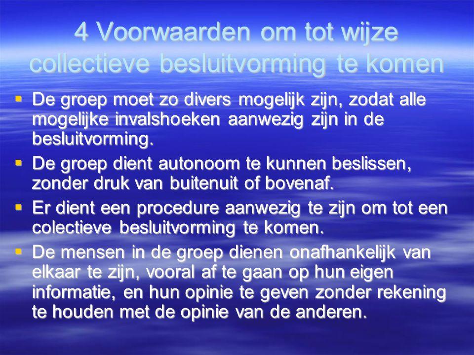 4 Voorwaarden om tot wijze collectieve besluitvorming te komen  De groep moet zo divers mogelijk zijn, zodat alle mogelijke invalshoeken aanwezig zijn in de besluitvorming.